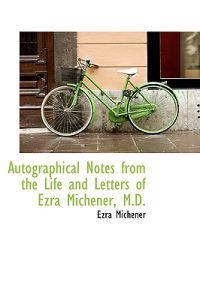 Autographical Notes from the Life and Letters of Ezra Michener, M.d.
