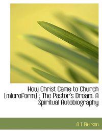 How Christ Came to Church [Microform]; The Pastor's Dream. a Spiritual Autobiography