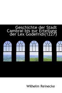 Geschichte Der Stadt Cambrai Bis Zur Erteilung Der Lex Godefridi(1227)