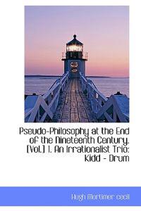 Pseudo-Philosophy at the End of the Nineteenth Century. [Vol.] 1. an Irrationalist Trio: Kidd - Drum
