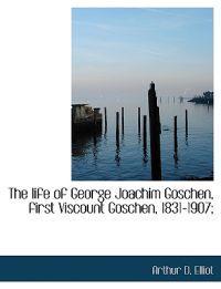 The Life of George Joachim Goschen, First Viscount Goschen, 1831-1907;