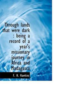 Through Lands That Were Dark: Being a Record of a Year's Missionary Journey in Africa and Madagasca