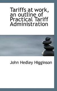 Tariffs at Work, an Outline of Practical Tariff Administration