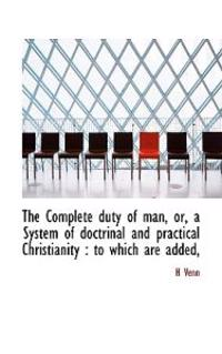 The Complete Duty of Man, Or, a System of Doctrinal and Practical Christianity: To Which Are Added,