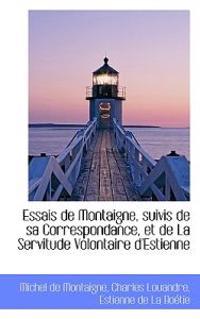 Essais de Montaigne, Suivis de Sa Correspondance, Et de La Servitude Volontaire D'Estienne