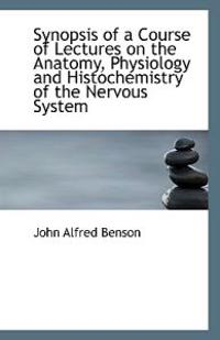 Synopsis of a Course of Lectures on the Anatomy, Physiology and Histochemistry of the Nervous System