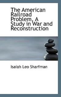 The American Railroad Problem, a Study in War and Reconstruction