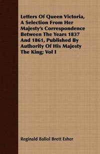 Letters Of Queen Victoria, A Selection From Her Majesty's Correspondence Between The Years 1837 And 1861, Published By Authority Of His Majesty The King; Vol I
