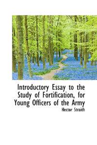 Introductory Essay to the Study of Fortification, for Young Officers of the Army
