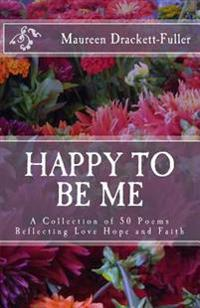 Happy to Be Me: A Collection of 50 Poems Reflecting Love Hope and Faith