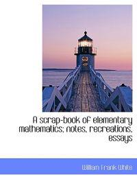 A Scrap-Book of Elementary Mathematics; Notes, Recreations, Essays