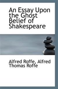 An Essay Upon the Ghost Belief of Shakespeare