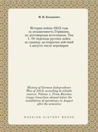 History of German Independence War of 1813, According to Reliable Sources. Volume 1. from Russian Troops Transition Abroad Before the Installation of Operations in August After the Armistice