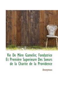 Vie de M Re Gamelin; Fondatrice Et Premi Re Sup Rieure Des Soeurs de La Charit de La Providence