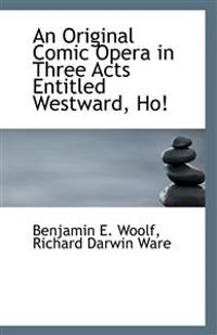 An Original Comic Opera in Three Acts Entitled Westward, Ho!