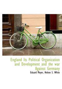 England Its Political Organization and Development and the War Against Germany