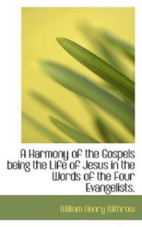 A Harmony of the Gospels Being the Life of Jesus in the Words of the Four Evangelists.
