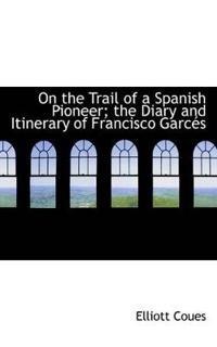 On the Trail of a Spanish Pioneer; The Diary and Itinerary of Francisco Garc?'s