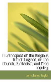 A Retrospect of the Religious Life of England, or the Church, Puritanism, and Free Inquiry.