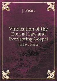 Vindication of the Eternal Law and Everlasting Gospel in Two Parts