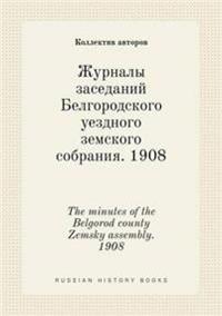 The Minutes of the Belgorod County Zemsky Assembly. 1908