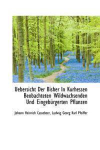 Uebersicht Der Bisher in Kurhessen Beobachteten Wildwachsenden Und Eingeb Rgerten Pflanzen