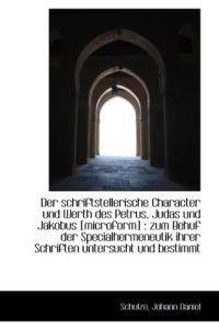 Der Schriftstellerische Character Und Werth Des Petrus, Judas Und Jakobus [Microform]