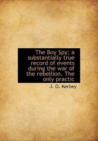 The Boy Spy; A Substantially True Record of Events During the War of the Rebellion. the Only Practic