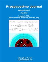 Prespacetime Journal Volume 6 Issue 5: Progress in Tgd: Kahler Geometry, Hierarchies & Twistor Story