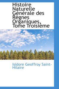 Histoire Naturelle G N Rale Des R Gnes Organiques, Tome Troisi Me