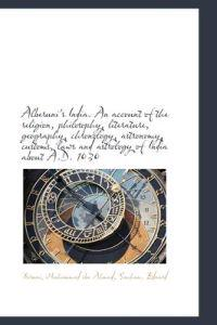 Alberuni's India. an Account of the Religion, Philosophy, Literature, Geography, Chronology, Astrono