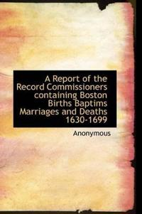A Report of the Record Commissioners Containing Boston Births Baptims Marriages and Deaths 1630-1699