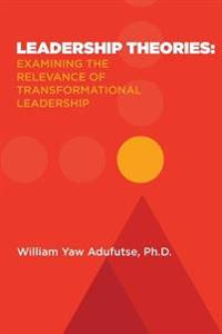 Leadership Theories: Examining the Relevance of Transformational Leadership