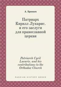Patriarch Cyril Lucaris. and His Contributions to the Orthodox Church
