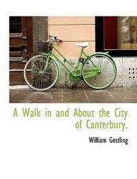 A Walk in and about the City of Canterbury.