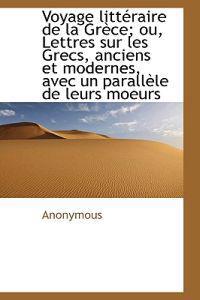 Voyage Litt Raire de La Gr Ce; Ou, Lettres Sur Les Grecs, Anciens Et Modernes, Avec Un Parall Le de
