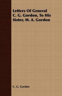 Letters of General C. G. Gordon, to His Sister, M. A. Gordon