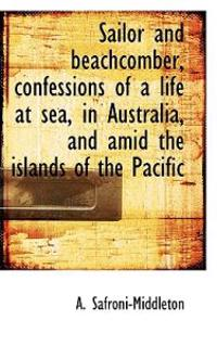 Sailor and Beachcomber, Confessions of a Life at Sea, in Australia, and Amid the Islands of the Paci