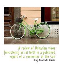 A Review of Unitarian Views [Microform] as Set Forth in a Published Report of a Committee of the Con