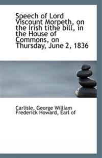 Speech of Lord Viscount Morpeth, on the Irish Tithe Bill, in the House of Commons, on Thursday, June
