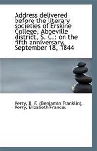 Address Delivered Before the Literary Societies of Erskine College, Abbeville District, S. C.: On Th