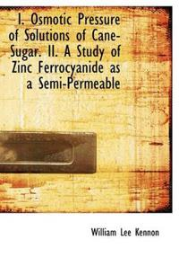 I. Osmotic Pressure of Solutions of Cane-Sugar. II. a Study of Zinc Ferrocyanide as a Semi-Permeable