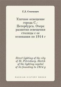 Street Lighting of the City of St. Petersburg. Sketch of the Lighting Capital of Its Founding to 1914 G