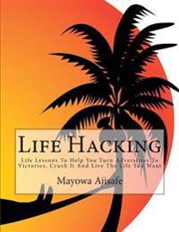 Life Hacking: Life Lessons to Help You Turn Adversities to Victories, Crush It and Live the Life You Want