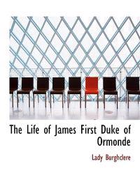 The Life of James First Duke of Ormonde