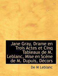Jane Gray, Drame En Trois Actes Et Cinq Tableaux de M. LeBlanc, Mise En SC Ne de M. Dupuis, D Cors
