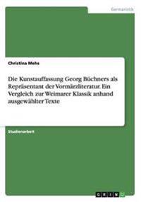 Die Kunstauffassung Georg Buchners ALS Reprasentant Der Vormarzliteratur. Ein Vergleich Zur Weimarer Klassik Anhand Ausgewahlter Texte