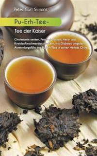 Pu-Erh-Tee - Tee Der Kaiser: Cholesterin Senken, Fett Verbrennen, Herz- Und Kreislaufbeschwerden Mindern, Mit Diabetes Umgehen: Anwendungsfälle Des