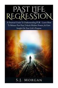 Past Life Regression: A Practical Guide to Understanding Plr - Learn How to Release Past Fear, Unlock Hidden Powers, & Gain Insight on Your