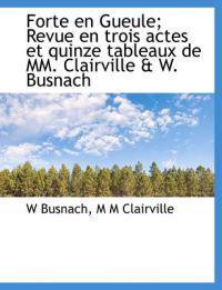 Forte En Gueule; Revue En Trois Actes Et Quinze Tableaux de MM. Clairville & W. Busnach